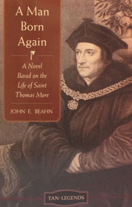 A MAN BORN AGAIN A Novel Based on the Life of Saint Thomas More by JOHN E. BEAHN
