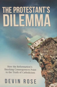 THE PROTESTANT'S DILEMMA How the Reformation's Shocking Consequences Point to the Truth of Catholicism by DEVIN ROSE