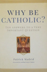 WHY BE CATHOLIC? Ten Answers to a Very Important Question by PATRICK MADRID