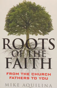 ROOTS OF THE FAITH From the Church Fathers to You by MIKE AQUILINA