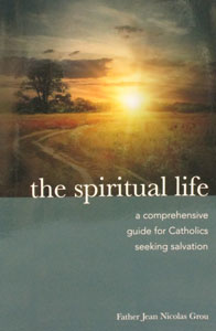 THE SPIRITUAL LIFE - A Comprehensive Guide for Catholics Seeking Salvation by Fr. Jean Nicolas Grou.