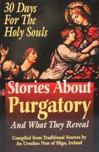 STORIES ABOUT PURGATORY AND WHAT THEY REVEAL Compiled by Traditional Sources by an Ursuline Nun of Sligo, Ireland