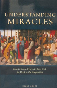 UNDERSTANDING MIRACLES How to Know if They are from God, the Devil, or the Imagination by ZSOLT ARADI