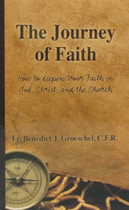 THE JOURNEY OF FAITH How to Deepen Your Faith in God, Christ, and the Church by FATHER BENEDICT J. GROESCHEL, C.F.R.