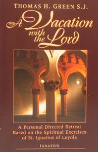 A VACATION WITH THE LORD A Personal Directed Retreat Based on the Spiritual Exercises of St. Ignatius of Loyola by THOMAS H. GREEN S.J.