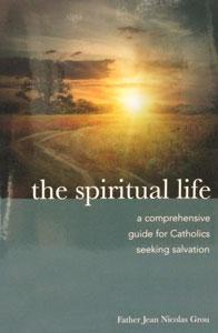 THE SPIRITUAL LIFE A Comprehensive Guide for Catholics Seeking Salvation by FATHER JEAN NICOLAS GROU