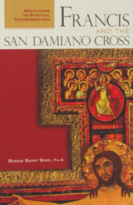 FRANCIS AND THE SAN DAMIANO CROSS Meditations of Spiritual Transformation by SUSAN SAINT SING, Ph.D.