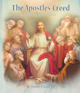 THE APOSTLES' CREED What We Believe by DANIEL A. LORD, S.J.