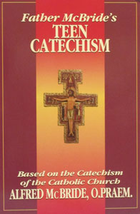 FATHER MCBRIDE'S TEEN CATECHISM Based on the Catechism of the Catholic Church by Fr. Alfred McBride, O. Praem.