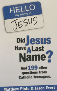 DID JESUS HAVE A LAST NAME? And 199 Other Questions from Catholic Teenagers  by Matthew Pinto and Jason Evert