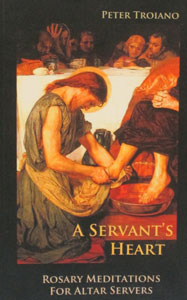 A SERVANT'S HEART ROSARY MEDITATIONS FOR ALTAR SERVERS by PETER TROIANO