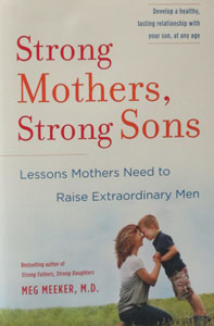 STRONG MOTHERS, STRONG SONS Lessons Mothers Need to Raise Extraordinary Men  by MEG MEEKER, M D
