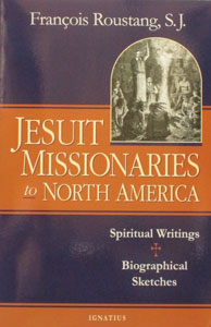 JESUIT MISSIONARIES TO NORTH AMERICA  Spiritual Writings, Biographical Sketches by Francois Roustang, S.J.