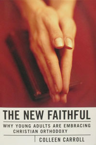 THE NEW FAITHFUL Why Young Adults Are Embracing Christian Orthodoxy By COLLEEN CARROLL