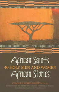 AFRICAN SAINTS, AFRICAN STORIES, 40 HOLY MEN AND WOMEN by CAMILLE LEWIS BROWN, PH.D.