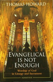 EVANGELICAL IS NOT ENOUGH Worship of God in Liturgy and Sacrament by THOMAS HOWARD