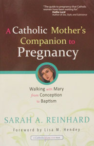 A CATHOLIC MOTHER'S COMPANION TO PREGNANCY by SARAH A. REINHARD