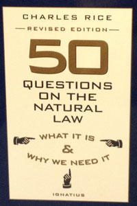 FIFTY QUESTIONS ON THE NATURAL LAW, What It is and Why We Need It by Charles Rice.