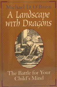 A LANDSCAPE WITH DRAGONS The Battle for Your Child's Mind by Michael O'Brien