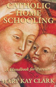 CATHOLIC HOME SCHOOLING, A Handbook for Parents by Mary Kay Clark, Ph.D.