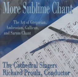 MORE SUBLIME CHANT The Art of Gregorian, Ambrosian & Gallican and Sarum Chant performed by the Cathedral Singers, Richard Proulx, Conductor.  CD