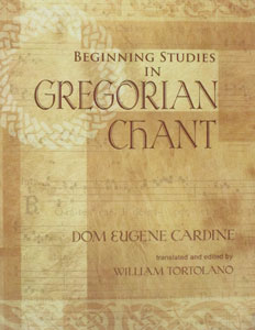 BEGINNING STUDIES IN GREGORIAN CHANT by Dom Eugene Cardine, trans and ed. by William Tortolano.