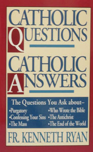 CATHOLIC QUESTIONS, CATHOLIC ANSWERS by Fr. Kenneth Ryan