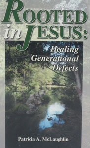 ROOTED IN JESUS: Healing Generational Defects by Patricia A. McLaughlin