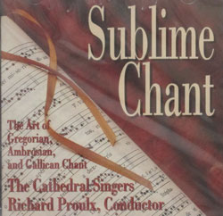 SUBLIME CHANT The Art of Gregorian, Ambrosian & Gallican Chant performed by the Cathedral Singers, Richard Proulx, Conductor.  CD