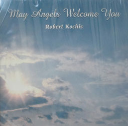 MAY ANGELS WELCOME YOU by Robert Kochis.  CD