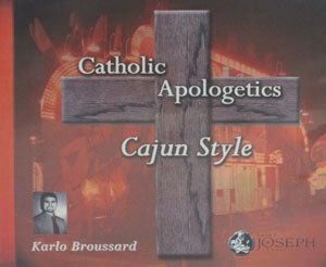 CATHOLIC APOLOGETICS, CAJUN STYLE by KARLO BROUSSARD  audio CD