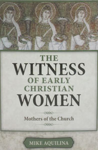 THE WITNESS OF EARLY CHRISTIAN WOMEN Mothers of the Church by MIKE AQUILINA
