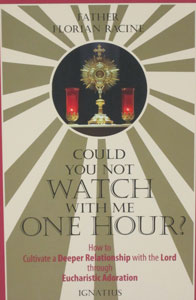 COULD YOU NOT WATCH WITH ME ONE HOUR? How to Cultivate a Deeper Relationship with the Lord through Eucharistic Adoration by FATHER FLORIAN RACINE