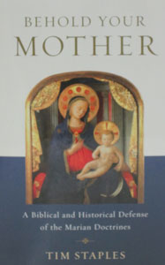 BEHOLD YOUR MOTHER A Biblical and Historical Defense of the Marian Doctrines by TIM STAPLES