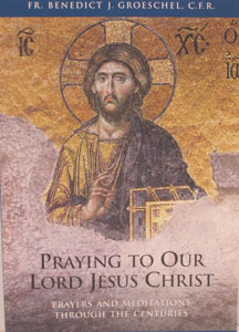 PRAYING TO OUR LORD JESUS CHRIST Prayers and Meditations Through the Centuries by Fr. Benedict Groeschel, C.F.R.