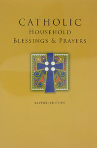 CATHOLIC HOUSEHOLD BLESSINGS AND PRAYERS by The Bishop's Committee on the Liturgy of the USCCB