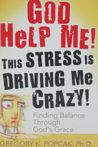 GOD HELP ME! THIS STRESS IS DRIVING ME CRAZY Finding Balance Through God's Grace by GREGORY K. POPCAK, Ph.D.