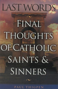 LAST WORDS - FINAL THOUGHTS OF CATHOLIC SAINTS AND SINNERS. BY PAUL THIGPEN
