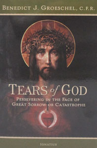 TEARS OF GOD, Persevering in the Face of Great Sorrow or Catastrophe by BENEDICT J. GROESCHEL, C.F.R.