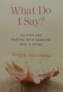 WHAT DO I SAY? Talking and Praying with Someone Who is Dying by MARGRIT ANNA BANTA
