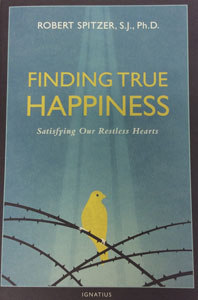 FINDING TRUE HAPPINESS Satisfying Our Restless Hearts by ROBERT SPITZER, S.J., Ph.D.