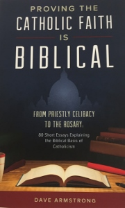 PROVING THE CATHOLIC FAITH IS BIBLICAL From Priestly Celibacy to the Rosary: 80 Short Essays Explaining the Biblical Basis of Catholicism by DAVE ARMSTRONG
