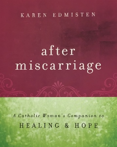 AFTER MISCARRIAGE A Catholic Woman's Companion to Healing & Hope by KAREN EDMISTEN