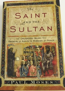THE SAINT AND THE SULTAN The Crusades, Islam, and Francis of Assisi's Mission of Peace by PAUL MOSES