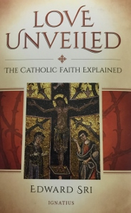 LOVE UNVEILED The Catholic Faith Explained by EDWARD SRI