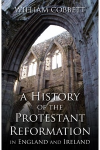 A HISTORY OF THE PROTESTANT REFORMATION IN ENGLAND AND IRELAND by William Cobbett.