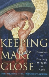 KEEPING MARY CLOSE Devotion to Our Lady through the Ages by MIKE AQUILINA and FR. FREDERICK W. GRUBER