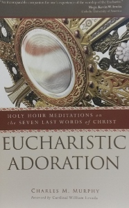 EUCHARISTIC ADORATION Holy Hour Meditations on the Seven Last Words of Christ by CHARLES M. MURPHY