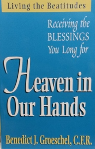 HEAVEN IN OUR HANDS Receiving the Blessings You Long For by BENEDICT J. GROESCHEL, C.F.R.