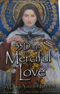 33 DAYS TO MERCIFUL LOVE A Do-It-Yourself Retreat in Preparation for Consecration to Divine Mercy by MICHAEL E. GAITLEY, MIC
